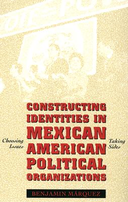 Constructing Identities in Mexican American Political Organizations By Marquez, Benjamin